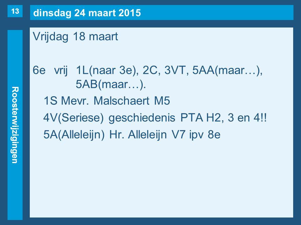 dinsdag 24 maart 2015 Roosterwijzigingen Vrijdag 18 maart 6evrij1L(naar 3e), 2C, 3VT, 5AA(maar…), 5AB(maar…). 1S Mevr. Malschaert M5 4V(Seriese) gesch