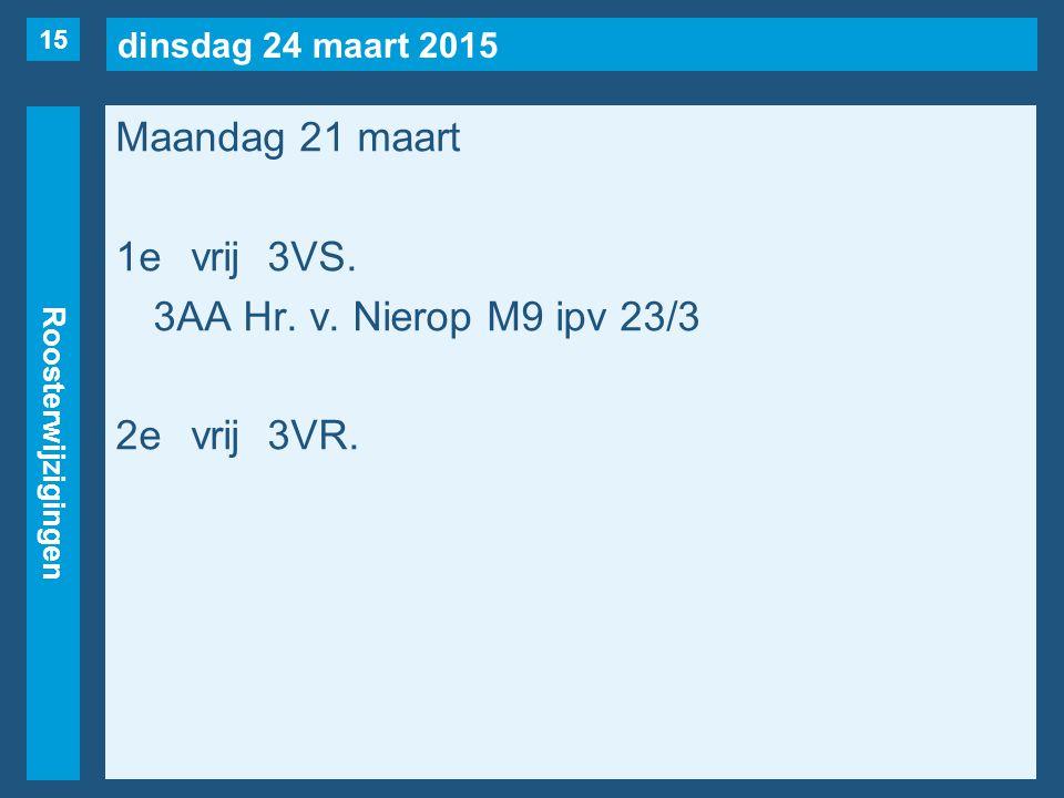 dinsdag 24 maart 2015 Roosterwijzigingen Maandag 21 maart 1evrij3VS. 3AA Hr. v. Nierop M9 ipv 23/3 2evrij3VR. 15