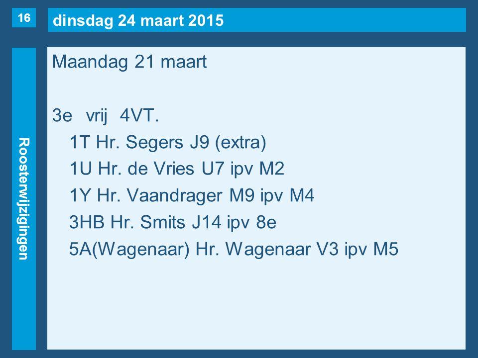 dinsdag 24 maart 2015 Roosterwijzigingen Maandag 21 maart 3evrij4VT. 1T Hr. Segers J9 (extra) 1U Hr. de Vries U7 ipv M2 1Y Hr. Vaandrager M9 ipv M4 3H