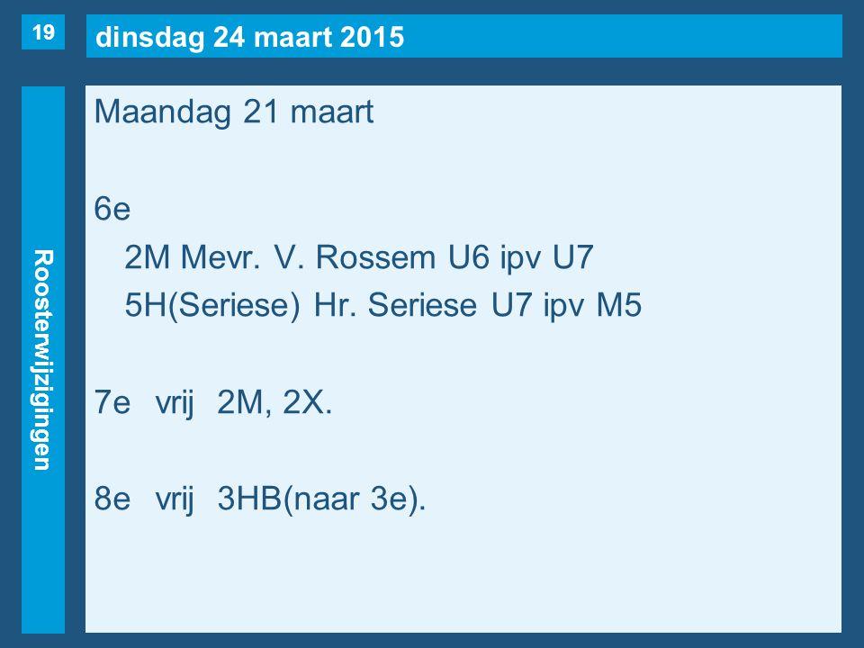 dinsdag 24 maart 2015 Roosterwijzigingen Maandag 21 maart 6e 2M Mevr. V. Rossem U6 ipv U7 5H(Seriese) Hr. Seriese U7 ipv M5 7evrij2M, 2X. 8evrij3HB(na