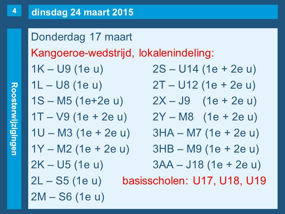 dinsdag 24 maart 2015 Roosterwijzigingen Donderdag 17 maart Kangoeroe-wedstrijd, lokalenindeling: 1K – U9 (1e u)2S – U14 (1e + 2e u) 1L – U8 (1e u)2T