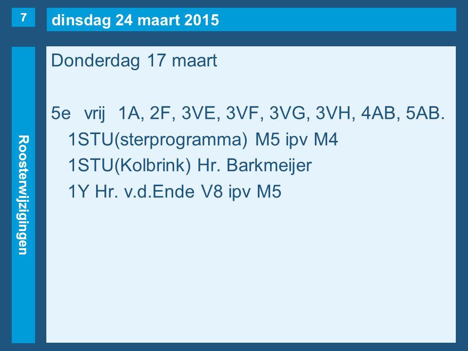 dinsdag 24 maart 2015 Roosterwijzigingen Donderdag 17 maart 5evrij1A, 2F, 3VE, 3VF, 3VG, 3VH, 4AB, 5AB. 1STU(sterprogramma) M5 ipv M4 1STU(Kolbrink) H