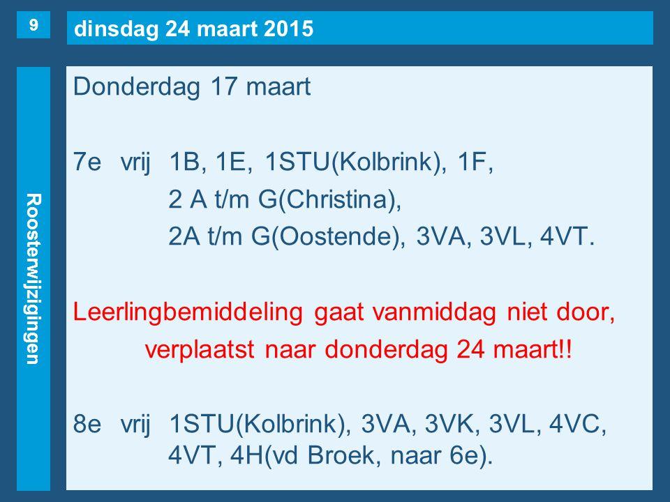 dinsdag 24 maart 2015 Roosterwijzigingen Donderdag 17 maart 7evrij1B, 1E, 1STU(Kolbrink), 1F, 2 A t/m G(Christina), 2A t/m G(Oostende), 3VA, 3VL, 4VT.