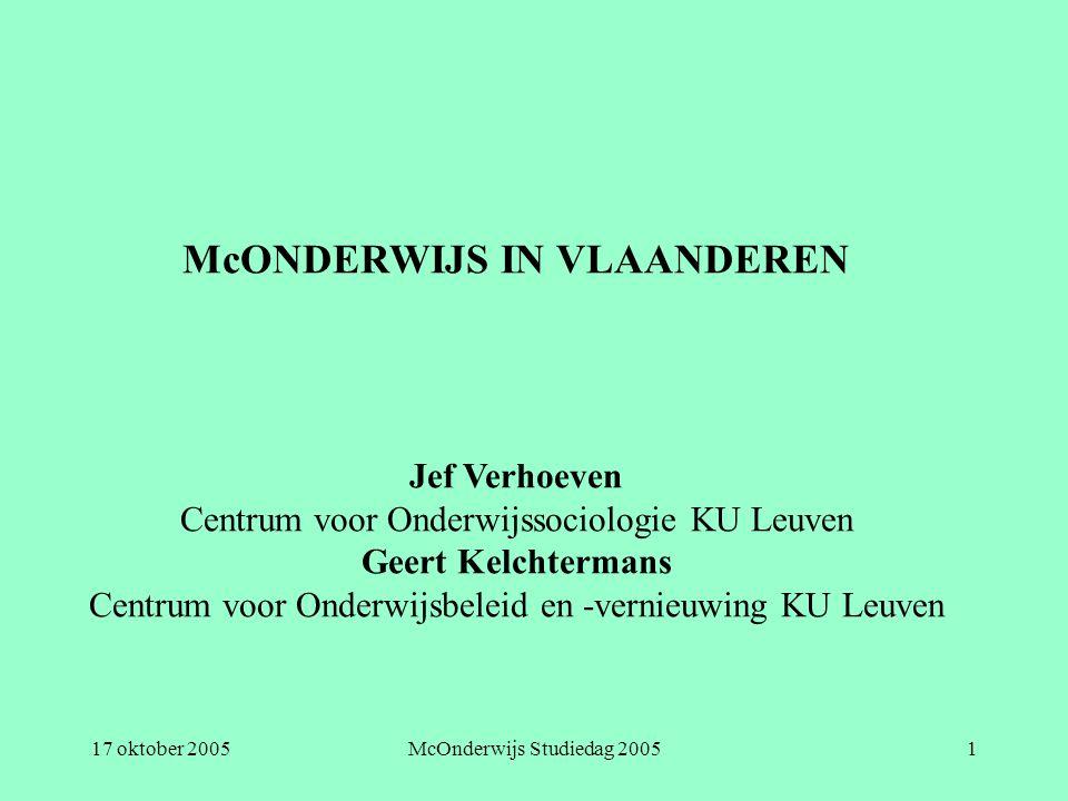 17 oktober 2005McOnderwijs Studiedag 20051 McONDERWIJS IN VLAANDEREN Jef Verhoeven Centrum voor Onderwijssociologie KU Leuven Geert Kelchtermans Centr