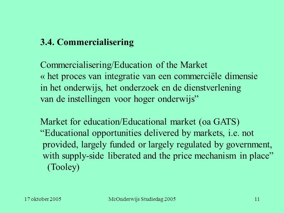 17 oktober 2005McOnderwijs Studiedag 200511 3.4. Commercialisering Commercialisering/Education of the Market « het proces van integratie van een comme