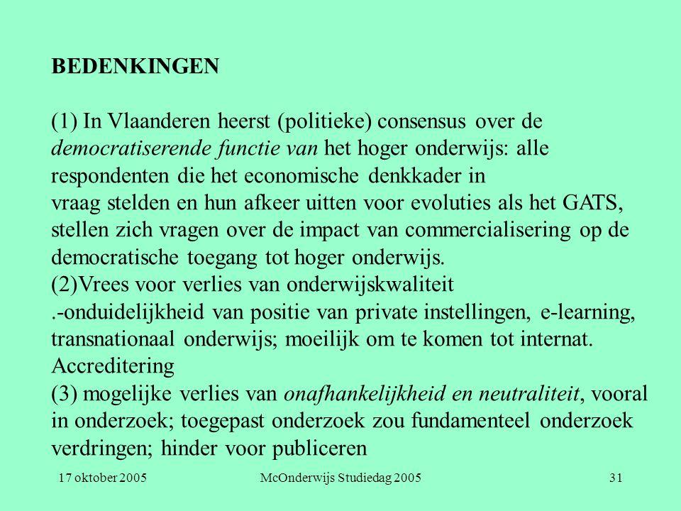 17 oktober 2005McOnderwijs Studiedag 200531 BEDENKINGEN (1) In Vlaanderen heerst (politieke) consensus over de democratiserende functie van het hoger onderwijs: alle respondenten die het economische denkkader in vraag stelden en hun afkeer uitten voor evoluties als het GATS, stellen zich vragen over de impact van commercialisering op de democratische toegang tot hoger onderwijs.