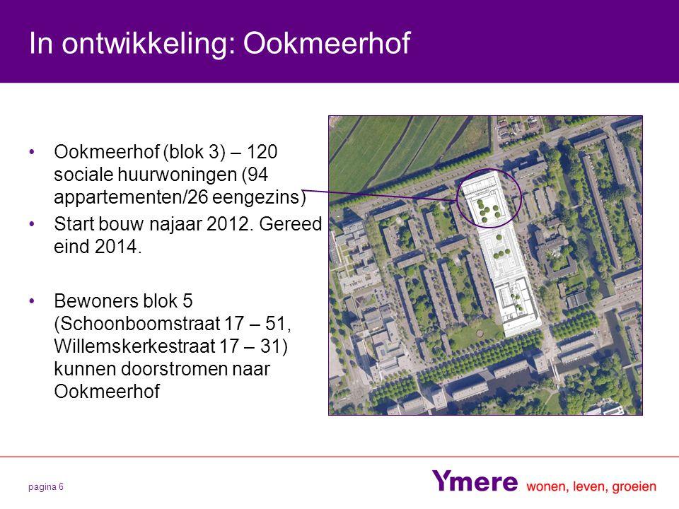 pagina 6 In ontwikkeling: Ookmeerhof Ookmeerhof (blok 3) – 120 sociale huurwoningen (94 appartementen/26 eengezins) Start bouw najaar 2012. Gereed ein