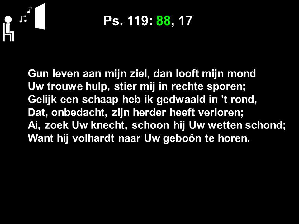 Ps. 119: 88, 17 Gun leven aan mijn ziel, dan looft mijn mond Uw trouwe hulp, stier mij in rechte sporen; Gelijk een schaap heb ik gedwaald in 't rond,