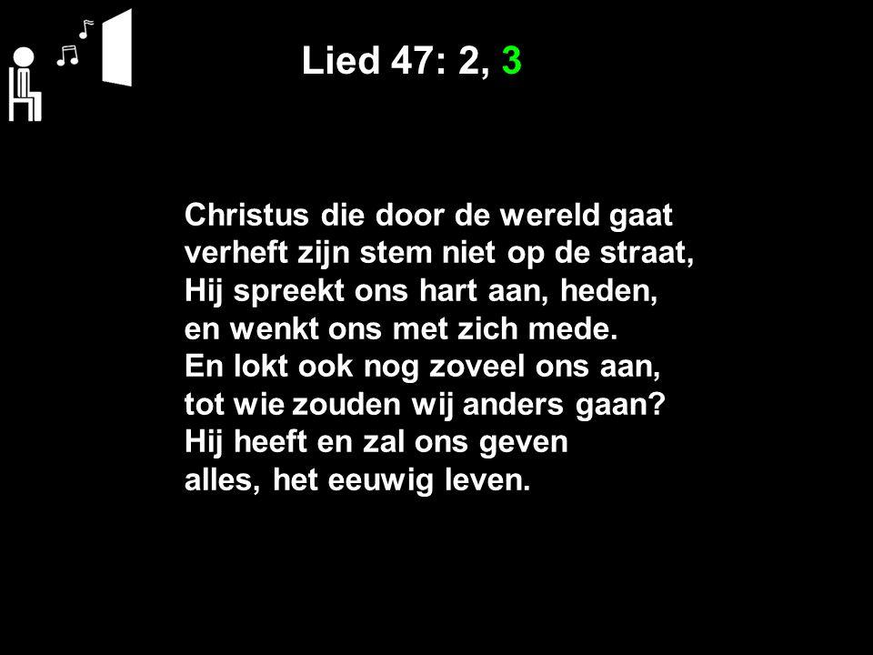 Lied 47: 2, 3 Christus die door de wereld gaat verheft zijn stem niet op de straat, Hij spreekt ons hart aan, heden, en wenkt ons met zich mede.