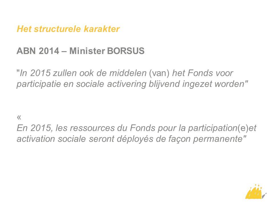 Het structurele karakter ABN 2014 – Minister BORSUS In 2015 zullen ook de middelen (van) het Fonds voor participatie en sociale activering blijvend ingezet worden « En 2015, les ressources du Fonds pour la participation(e)et activation sociale seront déployés de façon permanente