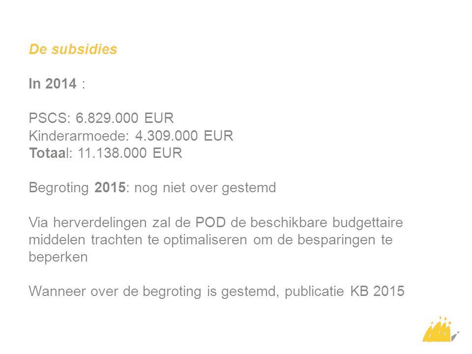 De subsidies In 2014 : PSCS: 6.829.000 EUR Kinderarmoede: 4.309.000 EUR Totaal: 11.138.000 EUR Begroting 2015: nog niet over gestemd Via herverdelingen zal de POD de beschikbare budgettaire middelen trachten te optimaliseren om de besparingen te beperken Wanneer over de begroting is gestemd, publicatie KB 2015