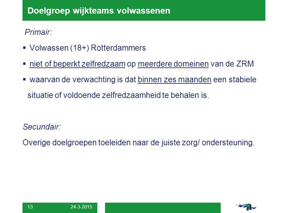 13 Doelgroep wijkteams volwassenen Primair:  Volwassen (18+) Rotterdammers  niet of beperkt zelfredzaam op meerdere domeinen van de ZRM  waarvan de