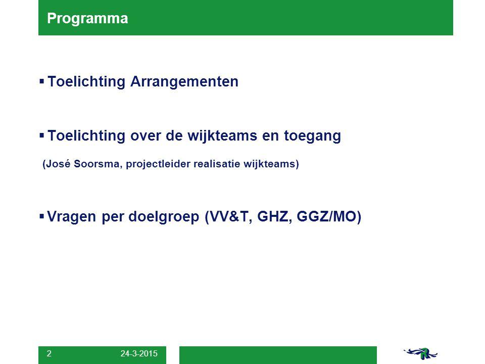 24-3-2015 2 Programma  Toelichting Arrangementen  Toelichting over de wijkteams en toegang (José Soorsma, projectleider realisatie wijkteams)  Vrag