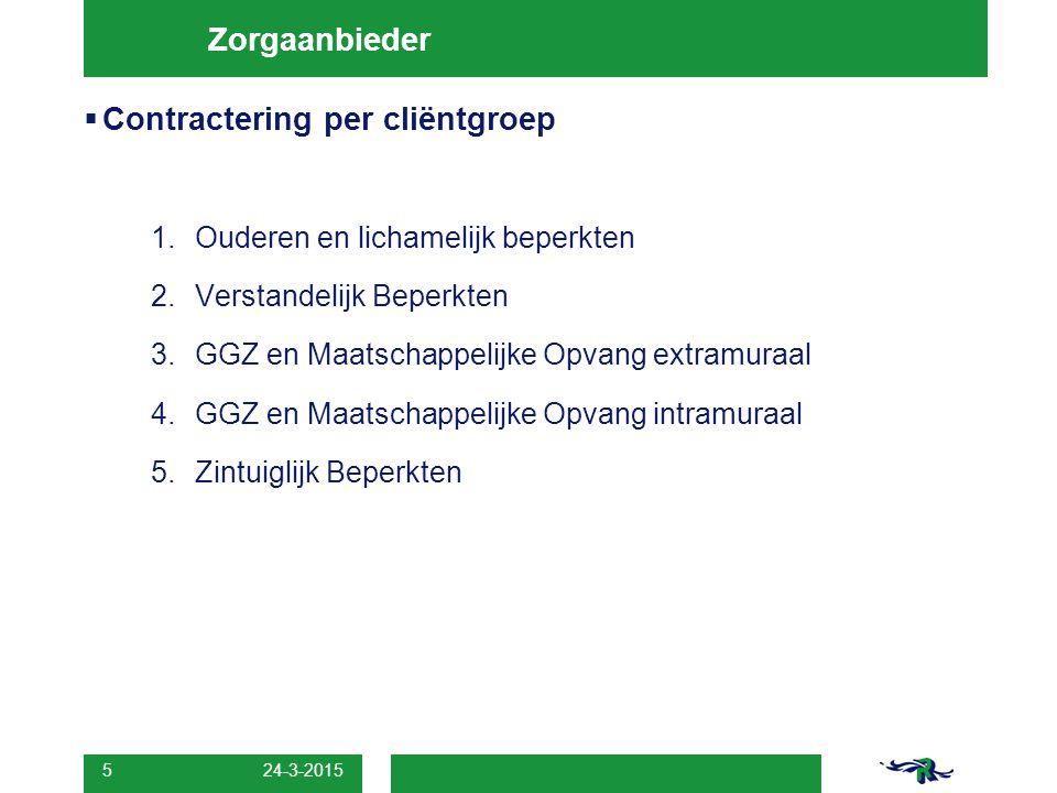 24-3-2015 5 Zorgaanbieder  Contractering per cliëntgroep 1.Ouderen en lichamelijk beperkten 2.Verstandelijk Beperkten 3.GGZ en Maatschappelijke Opvan