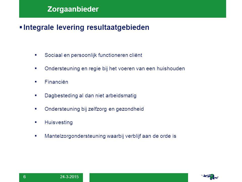 24-3-2015 6 Zorgaanbieder  Integrale levering resultaatgebieden  Sociaal en persoonlijk functioneren cliënt  Ondersteuning en regie bij het voeren