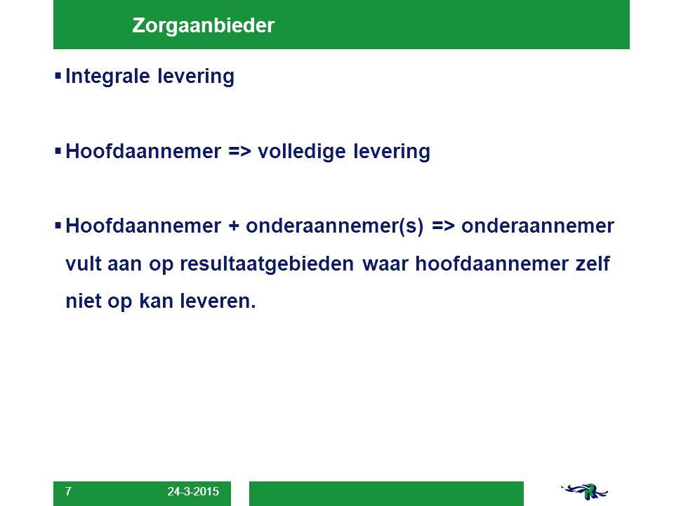 24-3-2015 7 Zorgaanbieder  Integrale levering  Hoofdaannemer => volledige levering  Hoofdaannemer + onderaannemer(s) => onderaannemer vult aan op r