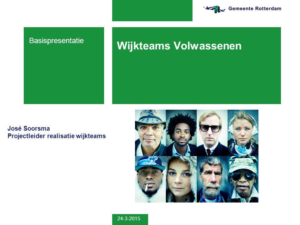 Wijkteams Volwassenen Basispresentatie José Soorsma Projectleider realisatie wijkteams 24-3-2015