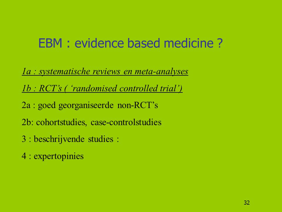 32 EBM : evidence based medicine ? 1a : systematische reviews en meta-analyses 1b : RCT's ( 'randomised controlled trial') 2a : goed georganiseerde no
