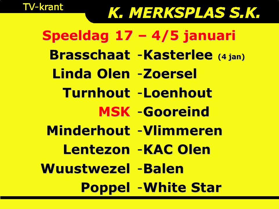 Speeldag 17 – 4/5 januari Brasschaat Linda Olen TurnhoutMSKMinderhoutLentezonWuustwezelPoppel -Kasterlee (4 jan) -Zoersel -Loenhout -Gooreind -Vlimmeren -KAC Olen -Balen -White Star