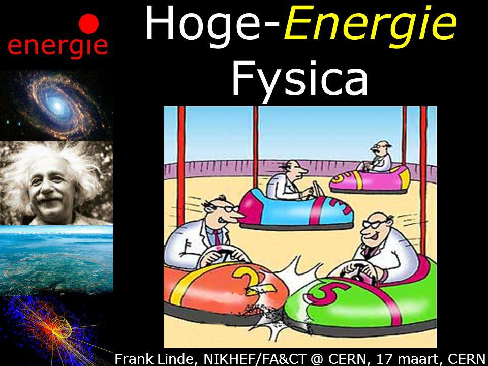 Hoge-Energie Fysica Frank Linde, NIKHEF/FA&CT @ CERN, 17 maart, CERN energie