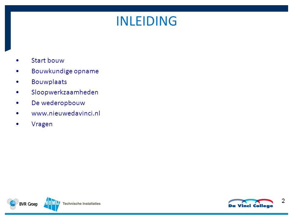INLEIDING Start bouw Bouwkundige opname Bouwplaats Sloopwerkzaamheden De wederopbouw www.nieuwedavinci.nl Vragen 2