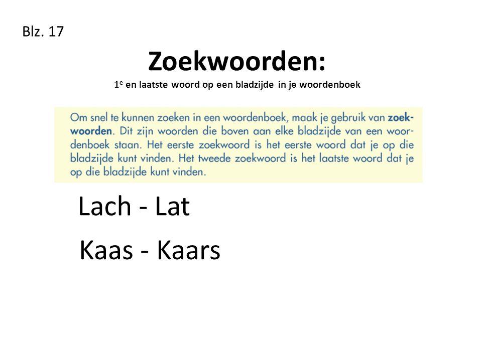 Zoekwoorden: 1 e en laatste woord op een bladzijde in je woordenboek Blz. 17 Kaas - Kaars Lach - Lat