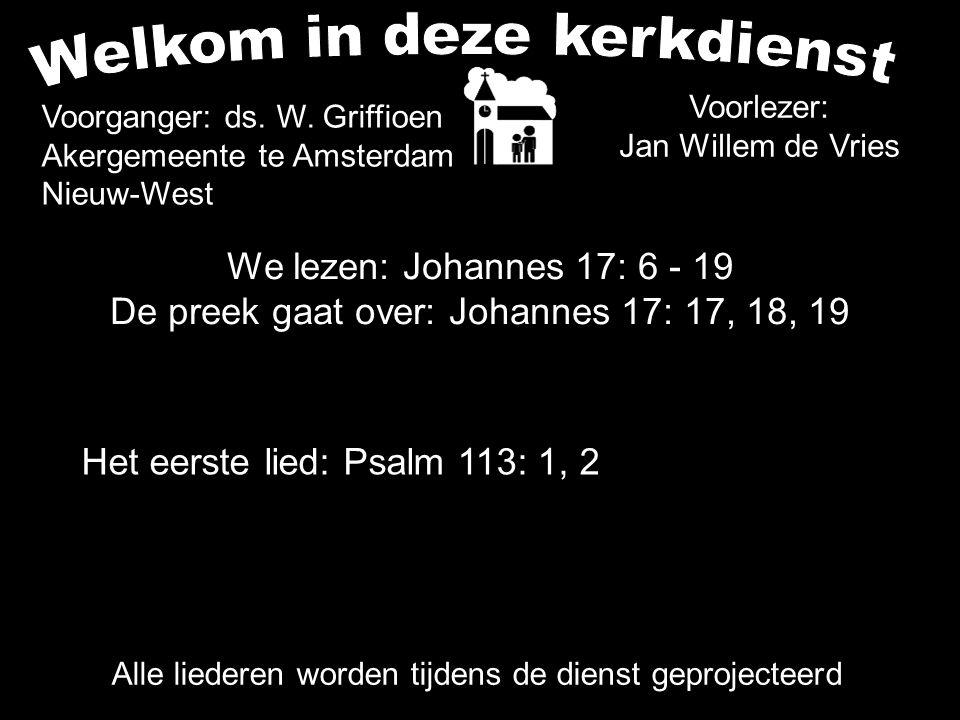 We lezen: Johannes 17: 6 - 19 De preek gaat over: Johannes 17: 17, 18, 19 Alle liederen worden tijdens de dienst geprojecteerd Het eerste lied: Psalm 113: 1, 2 Voorganger: ds.