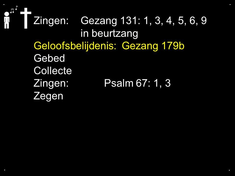 .... Zingen:Gezang 131: 1, 3, 4, 5, 6, 9 in beurtzang Geloofsbelijdenis: Gezang 179b Gebed Collecte Zingen:Psalm 67: 1, 3 Zegen