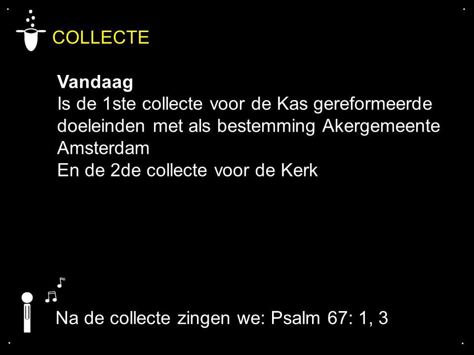 .... COLLECTE Vandaag Is de 1ste collecte voor de Kas gereformeerde doeleinden met als bestemming Akergemeente Amsterdam En de 2de collecte voor de Ke