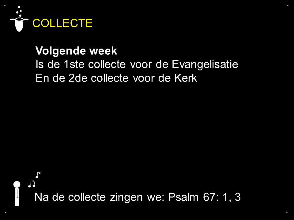 .... COLLECTE Volgende week Is de 1ste collecte voor de Evangelisatie En de 2de collecte voor de Kerk Na de collecte zingen we: Psalm 67: 1, 3