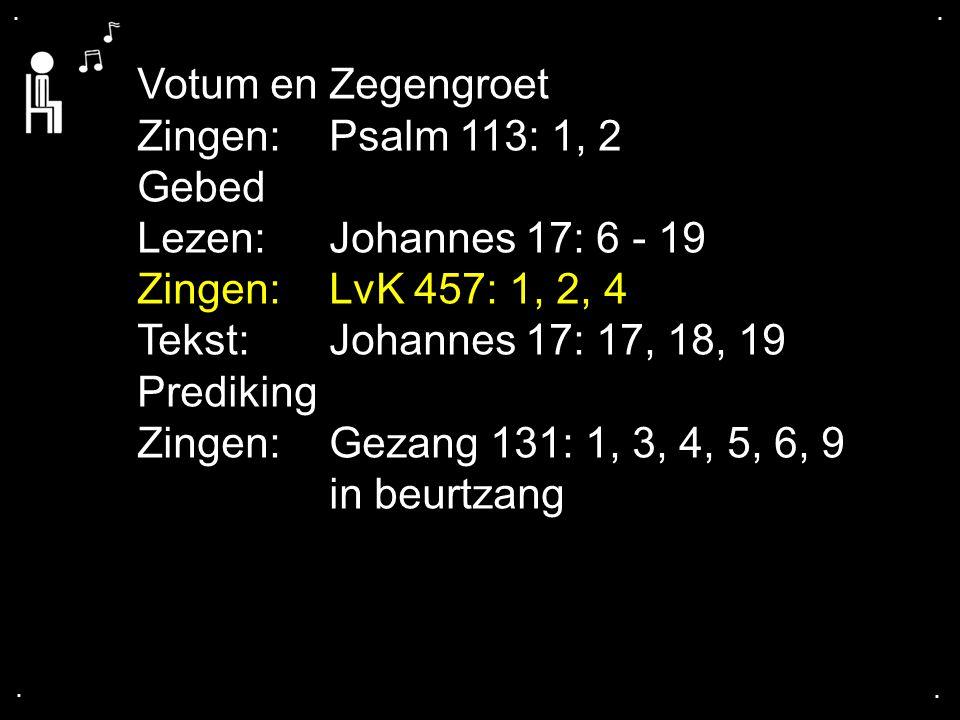 .... Votum en Zegengroet Zingen:Psalm 113: 1, 2 Gebed Lezen: Johannes 17: 6 - 19 Zingen:LvK 457: 1, 2, 4 Tekst:Johannes 17: 17, 18, 19 Prediking Zinge