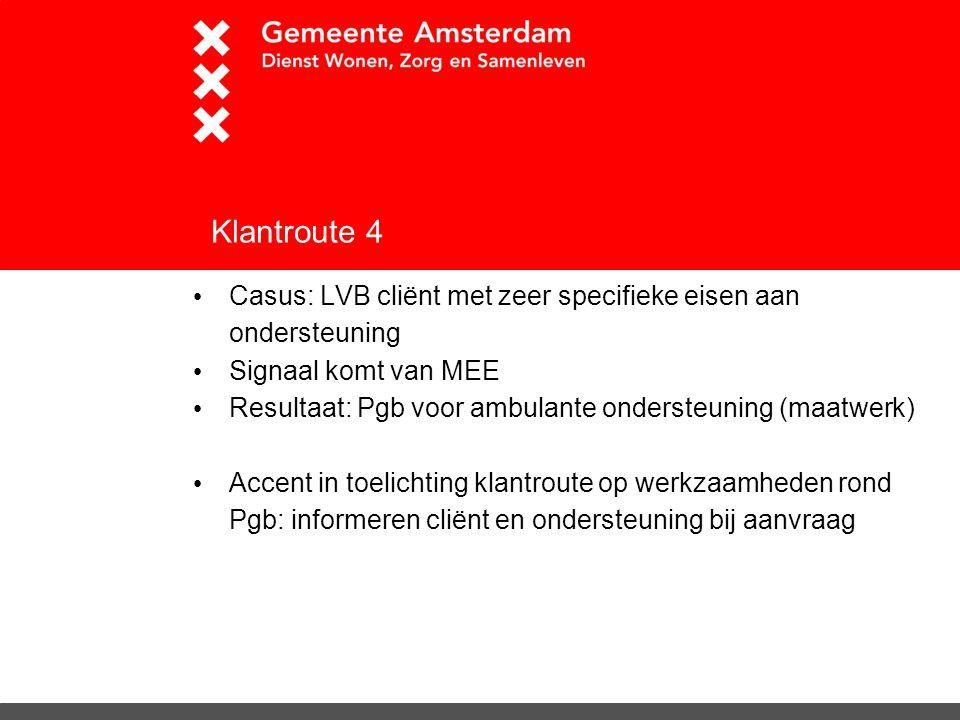 Klantroute 4 Casus: LVB cliënt met zeer specifieke eisen aan ondersteuning Signaal komt van MEE Resultaat: Pgb voor ambulante ondersteuning (maatwerk)