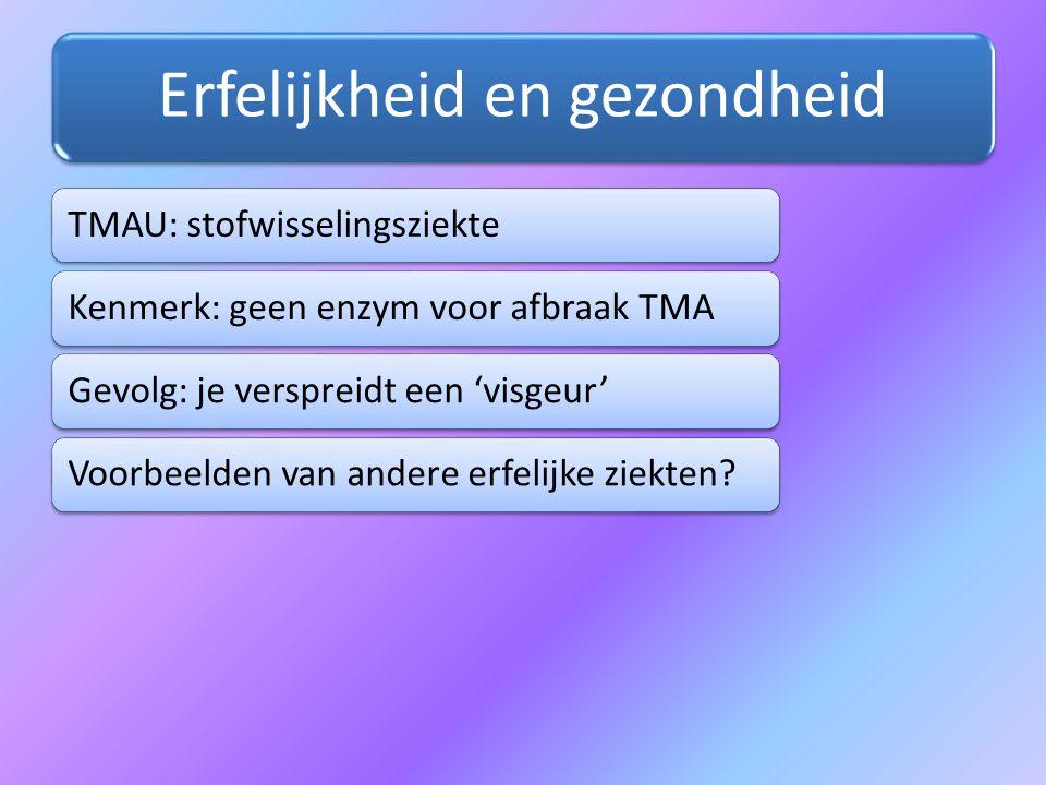 Erfelijkheid en gezondheid TMAU: stofwisselingsziekteKenmerk: geen enzym voor afbraak TMAGevolg: je verspreidt een 'visgeur'Voorbeelden van andere erf
