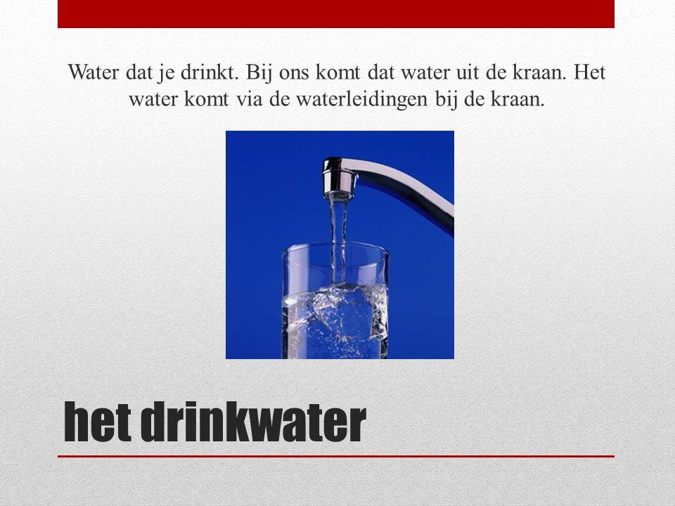 het drinkwater Water dat je drinkt. Bij ons komt dat water uit de kraan. Het water komt via de waterleidingen bij de kraan.
