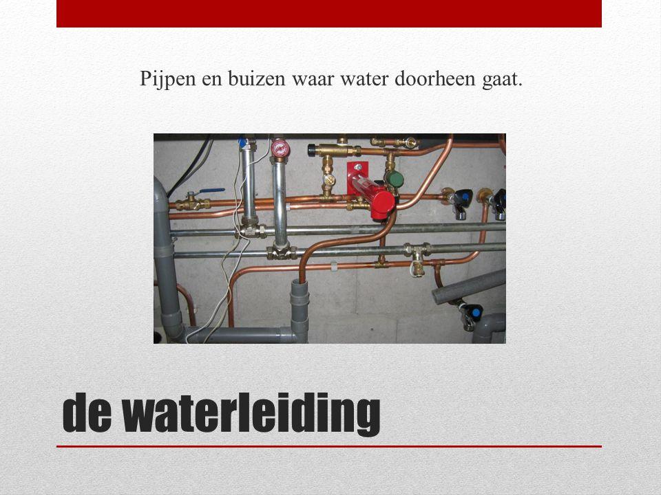 de waterleiding Pijpen en buizen waar water doorheen gaat.