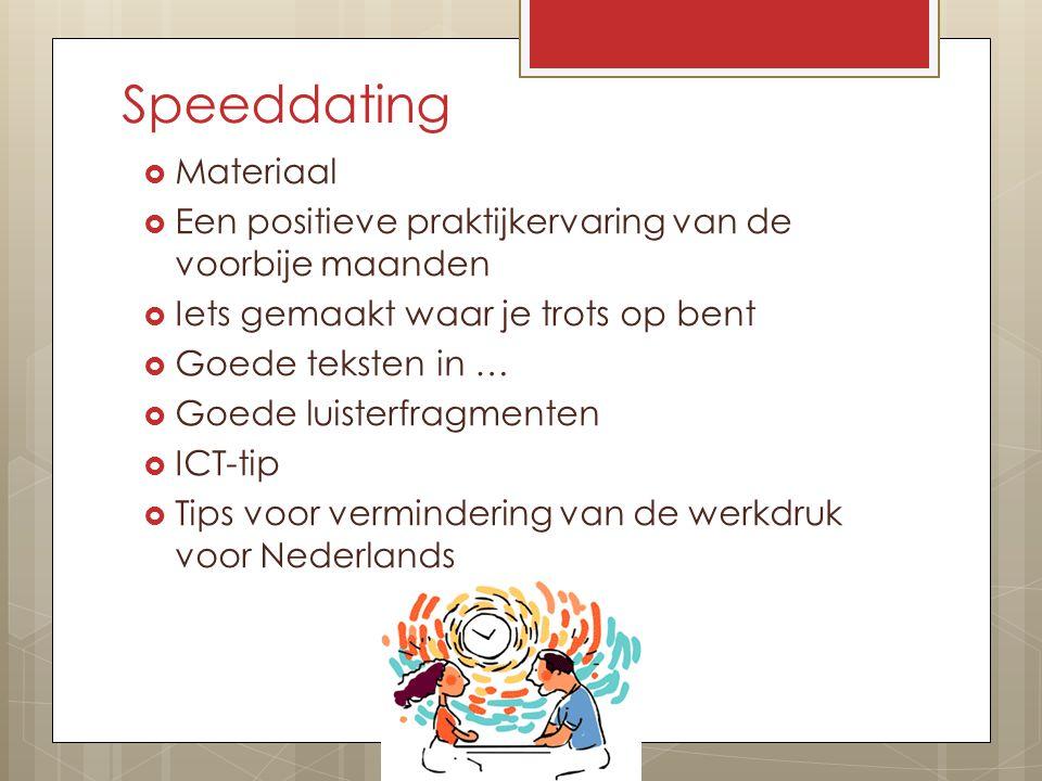 Speeddating  Materiaal  Een positieve praktijkervaring van de voorbije maanden  Iets gemaakt waar je trots op bent  Goede teksten in …  Goede luisterfragmenten  ICT-tip  Tips voor vermindering van de werkdruk voor Nederlands