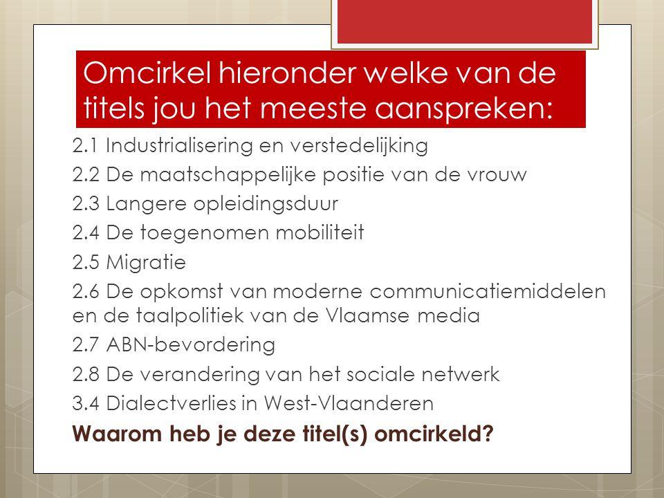 Omcirkel hieronder welke van de titels jou het meeste aanspreken: 2.1 Industrialisering en verstedelijking 2.2 De maatschappelijke positie van de vrouw 2.3 Langere opleidingsduur 2.4 De toegenomen mobiliteit 2.5 Migratie 2.6 De opkomst van moderne communicatiemiddelen en de taalpolitiek van de Vlaamse media 2.7 ABN-bevordering 2.8 De verandering van het sociale netwerk 3.4 Dialectverlies in West-Vlaanderen Waarom heb je deze titel(s) omcirkeld?