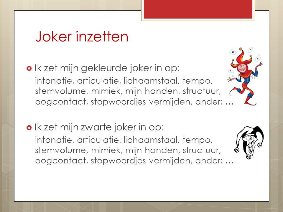 Joker inzetten  Ik zet mijn gekleurde joker in op: intonatie, articulatie, lichaamstaal, tempo, stemvolume, mimiek, mijn handen, structuur, oogcontact, stopwoordjes vermijden, ander: …  Ik zet mijn zwarte joker in op: intonatie, articulatie, lichaamstaal, tempo, stemvolume, mimiek, mijn handen, structuur, oogcontact, stopwoordjes vermijden, ander: …