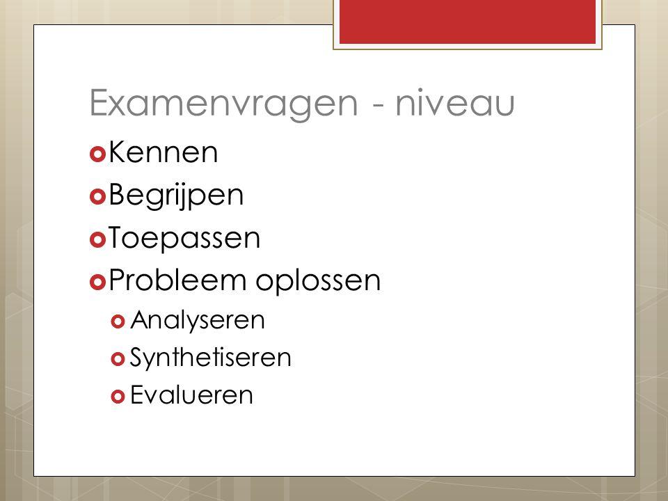 Examenvragen - niveau  Kennen  Begrijpen  Toepassen  Probleem oplossen  Analyseren  Synthetiseren  Evalueren