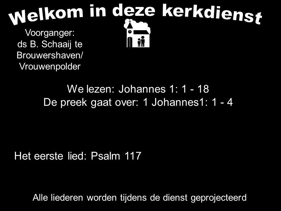 We lezen: Johannes 1: 1 - 18 De preek gaat over: 1 Johannes1: 1 - 4 Alle liederen worden tijdens de dienst geprojecteerd Het eerste lied: Psalm 117 Voorganger: ds B.