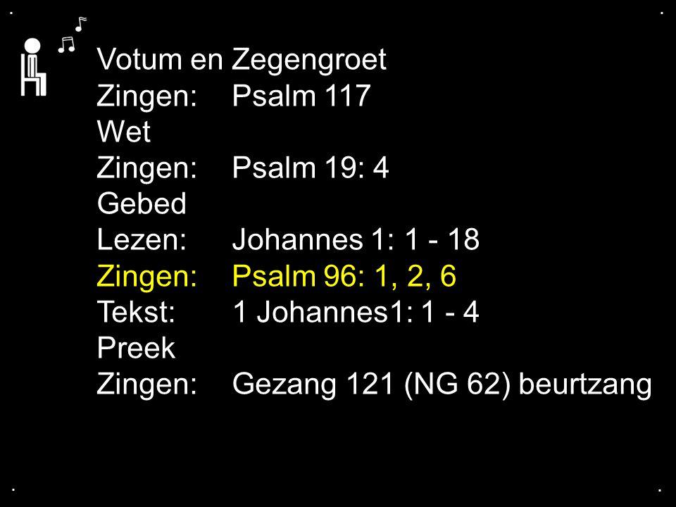 .... Votum en Zegengroet Zingen:Psalm 117 Wet Zingen:Psalm 19: 4 Gebed Lezen:Johannes 1: 1 - 18 Zingen:Psalm 96: 1, 2, 6 Tekst:1 Johannes1: 1 - 4 Pree