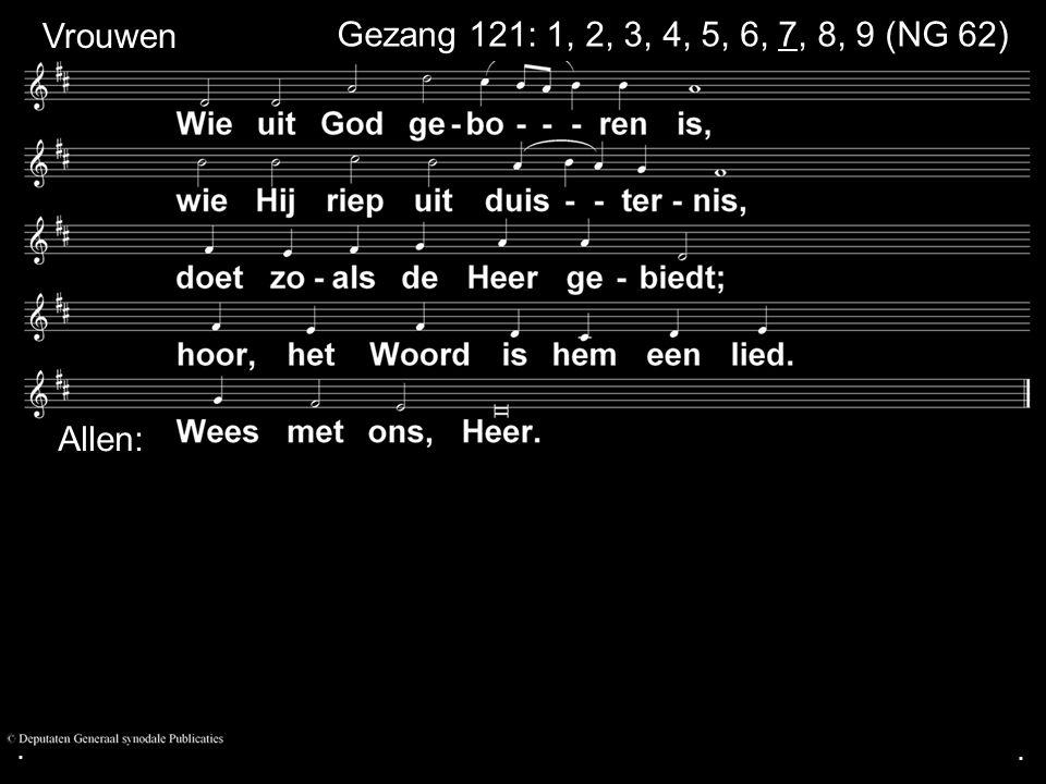 ... Gezang 121: 1, 2, 3, 4, 5, 6, 7, 8, 9 (NG 62) Vrouwen Allen:
