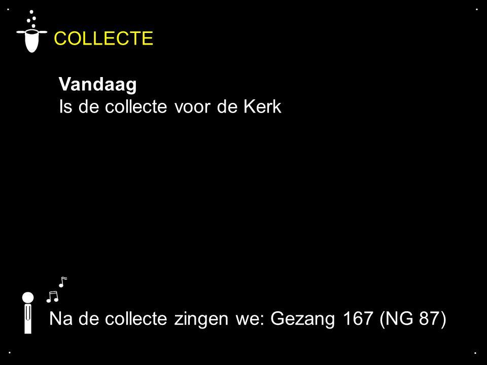 .... COLLECTE Vandaag Is de collecte voor de Kerk Na de collecte zingen we: Gezang 167 (NG 87)
