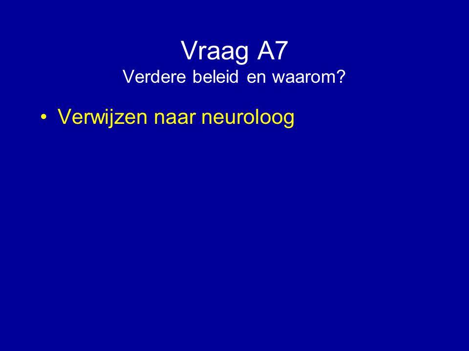 Vraag A7 Verdere beleid en waarom? Verwijzen naar neuroloog