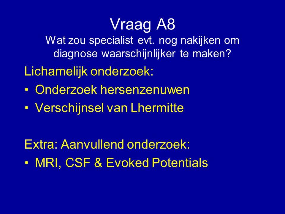 Vraag A8 Wat zou specialist evt. nog nakijken om diagnose waarschijnlijker te maken? Lichamelijk onderzoek: Onderzoek hersenzenuwen Verschijnsel van L