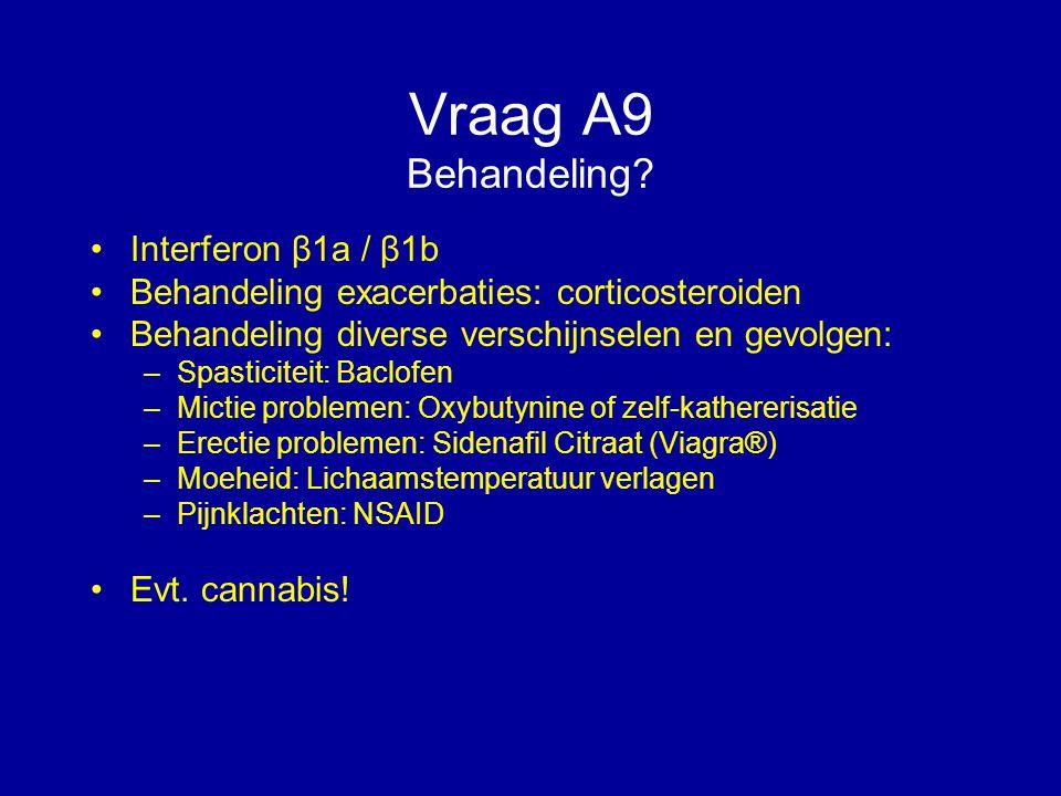Vraag A9 Behandeling? Interferon β1a / β1b Behandeling exacerbaties: corticosteroiden Behandeling diverse verschijnselen en gevolgen: –Spasticiteit: B