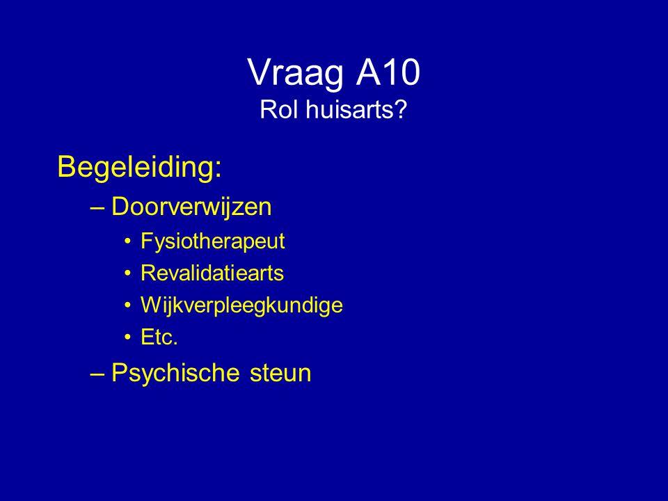 Vraag A10 Rol huisarts? Begeleiding: –Doorverwijzen Fysiotherapeut Revalidatiearts Wijkverpleegkundige Etc. –Psychische steun