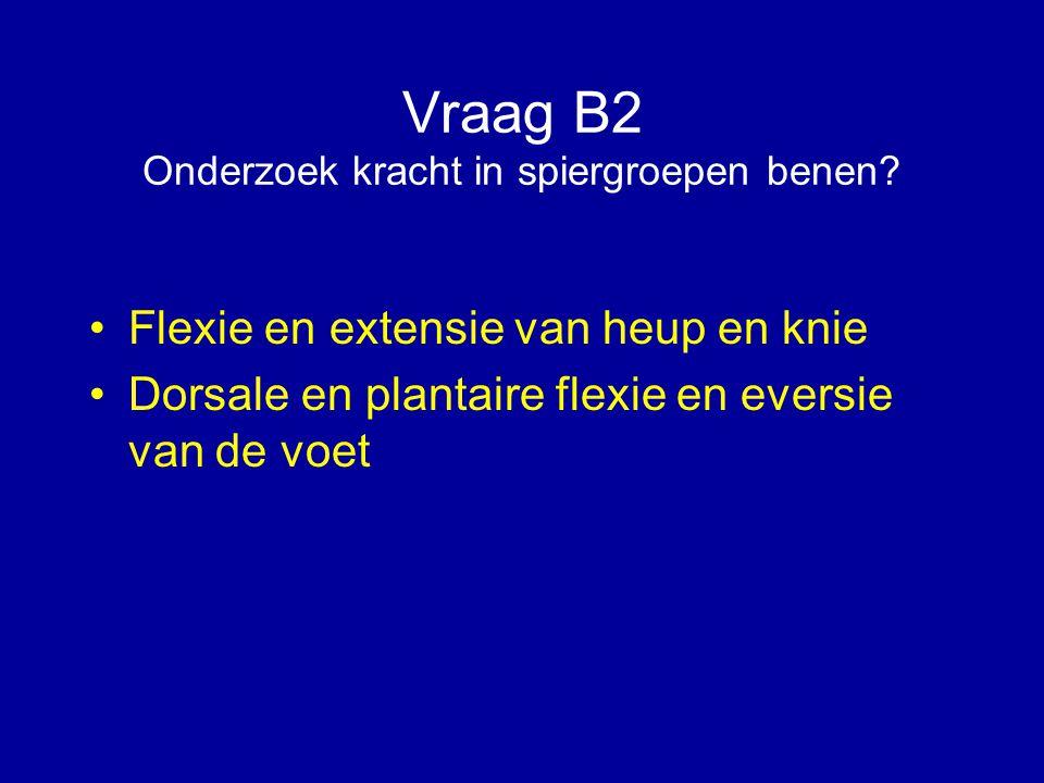 Vraag B2 Onderzoek kracht in spiergroepen benen? Flexie en extensie van heup en knie Dorsale en plantaire flexie en eversie van de voet