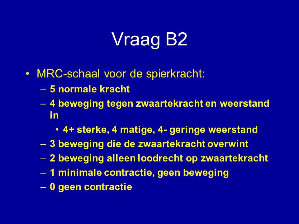 Vraag B2 MRC-schaal voor de spierkracht: –5 normale kracht –4 beweging tegen zwaartekracht en weerstand in 4+ sterke, 4 matige, 4- geringe weerstand –