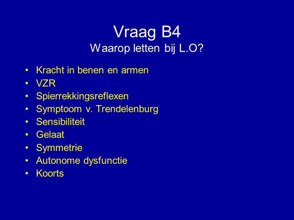 Vraag B4 Waarop letten bij L.O? Kracht in benen en armen VZR Spierrekkingsreflexen Symptoom v. Trendelenburg Sensibiliteit Gelaat Symmetrie Autonome d
